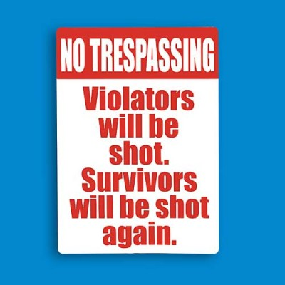 No Trespassing! Violators will be shot. Survivors will be shot again